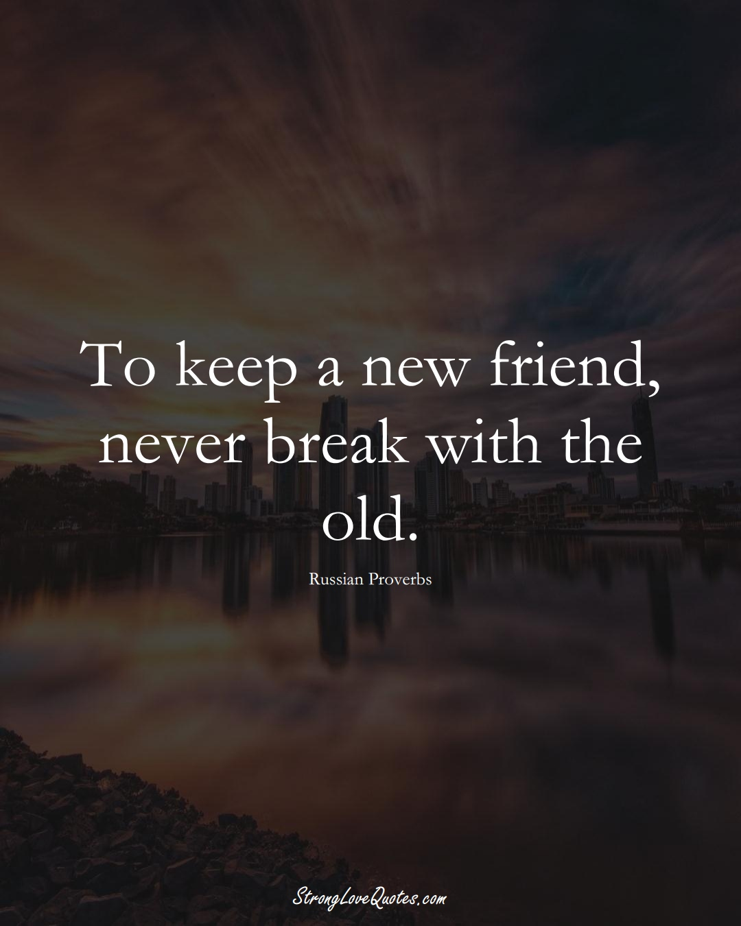 To keep a new friend, never break with the old. (Russian Sayings);  #AsianSayings