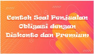 Contoh Soal Penjualan Obligasi dengan Diskonto dan Premium