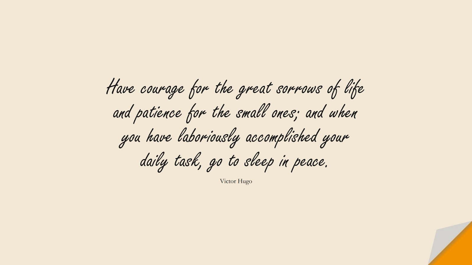 Have courage for the great sorrows of life and patience for the small ones; and when you have laboriously accomplished your daily task, go to sleep in peace. (Victor Hugo);  #InspirationalQuotes