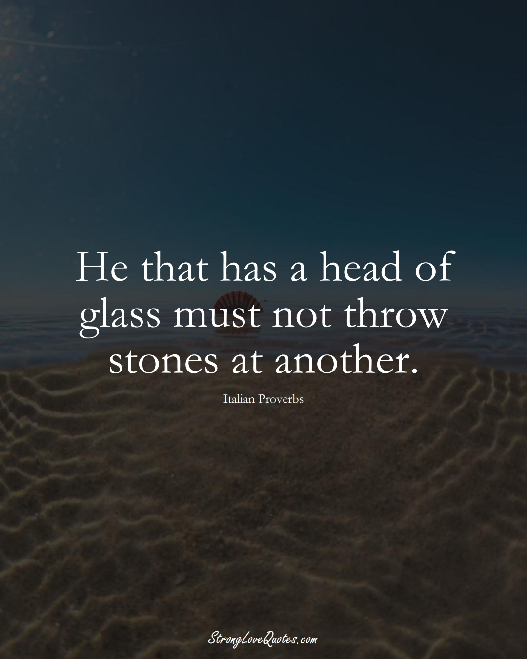 He that has a head of glass must not throw stones at another. (Italian Sayings);  #EuropeanSayings
