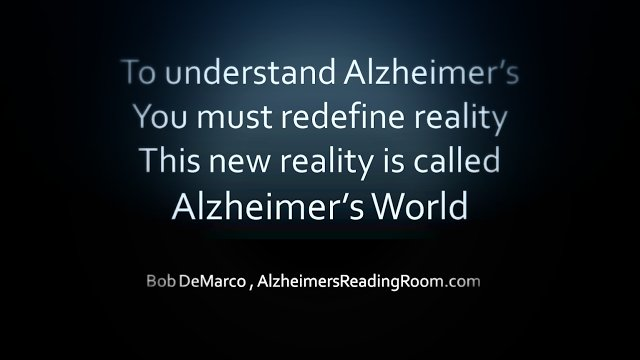 """To understand Alzheimer's You must redefine reality. This new reality is called Alzheimer's World"""
