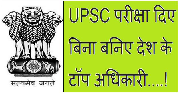 UPSC परीक्षा दिए बिना बनिए देश के टॉप अधिकारी