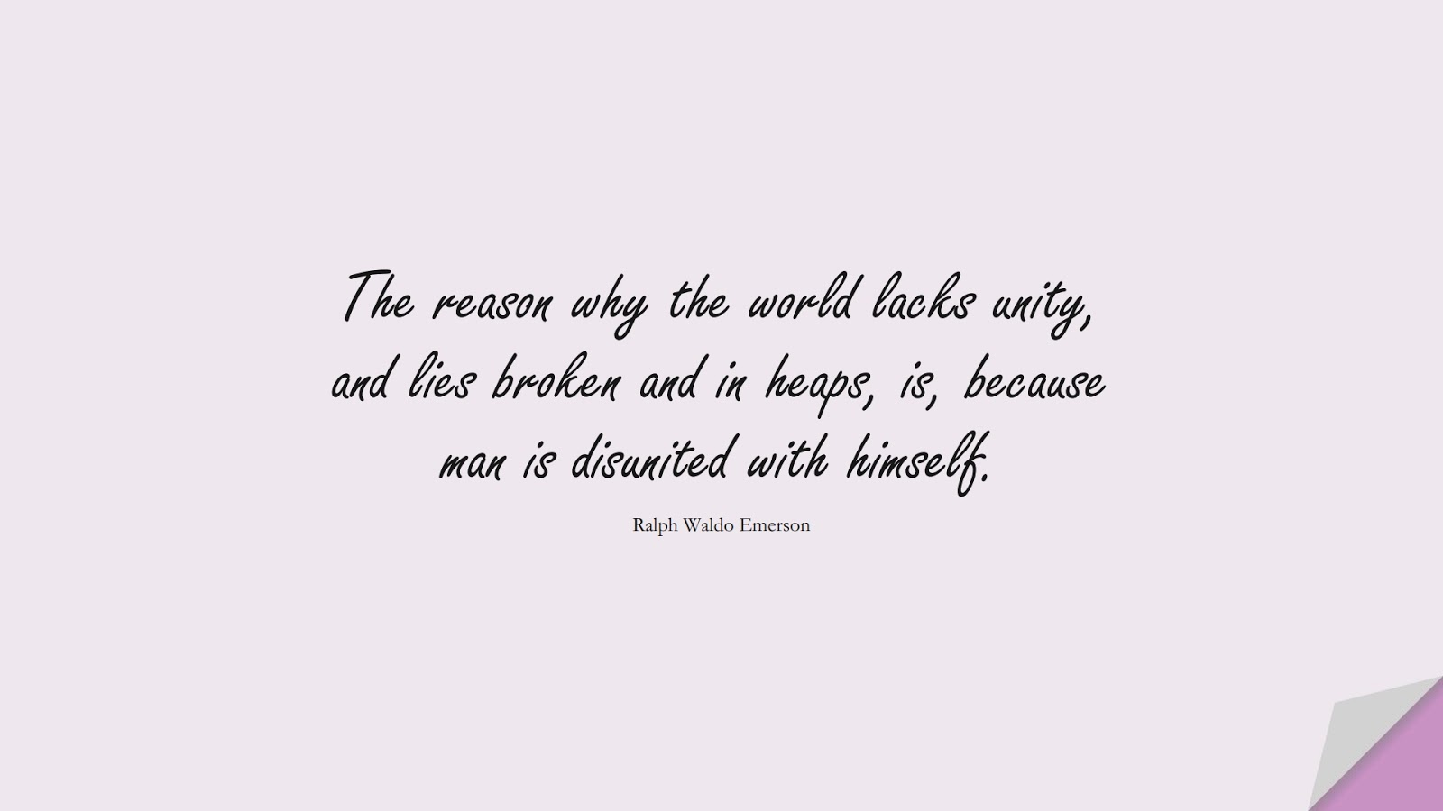The reason why the world lacks unity, and lies broken and in heaps, is, because man is disunited with himself. (Ralph Waldo Emerson);  #HumanityQuotes