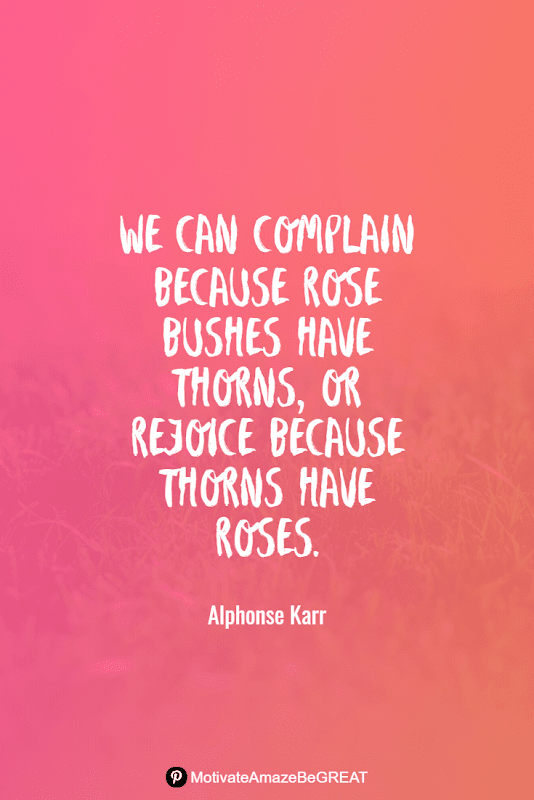 """Positive Mindset Quotes And Motivational Words For Bad Times: """"We can complain because rose bushes have thorns, or rejoice because thorns have roses."""" - Alphonse Karr"""