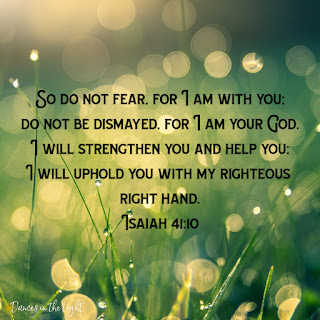 So do not fear, for I am with you. Do not be dismayed, for I am your God. I will strengthen you and help you. I will uphold you with my righteous right hand.