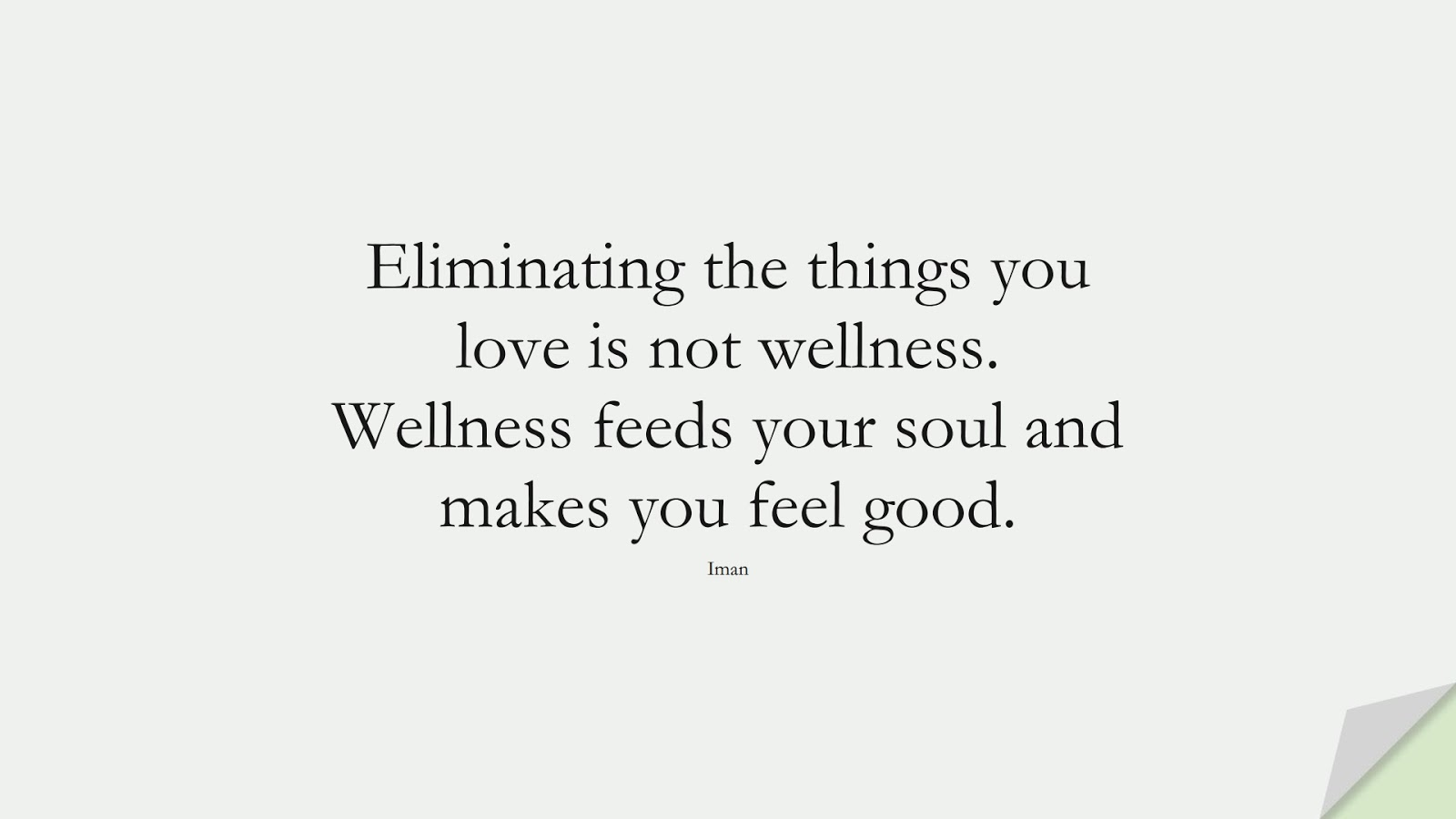 Eliminating the things you love is not wellness. Wellness feeds your soul and makes you feel good. (Iman);  #HealthQuotes