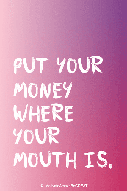 """Wise Old Sayings And Proverbs: """"Put your money where your mouth is."""""""