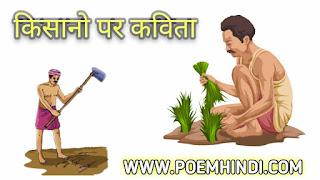 आज की कविता धारती पुत्र जिन्हें हम किसान के नाम से भी जानते है इसलिए आज किशान पर कविता हिंदी में यानि किसान पर कुछ कविता लिखी गई है ताकि विद्यार्थी जो कक्षा 1,2, 3, 4, 5, 6, 7, 8, 9, 10, 11, 12 के क्षात्र है वे अपनेपरीक्षा में अच्छा कर सके।  भारत एक कृषि प्रधान देश है इसलिए भारत में किसानों का बहुत महत्व है भारत में किसान काफी मेहनती होते हैं इसे कृषक भी कहा जाता है वह दिन भर धूप में गर्मी में बरसात में या फिर कड़ाके की सर्दी में भी खेतों में काम करते हैं और अनाज का उत्पाद करते हैं भारत के किसान ज्यादातर गांव में रहते हैं और ज्यादातर किसान गरीब भी पाए जाते हैं जहां किसान अपने देश के लिए महत्वपूर्ण भूमिका निभाता है इसलिए किसान को देश का एक सैनिक माना गया है क्योंकि अगर हमारे देश की सीमा पर सैनिक नहीं होंगे तो हमारे देश के दुश्मन हमारे देश के ऊपर हमला कर सकते हैं।  इसी तरह अपने देश में अगर किसान नहीं होंगे तो खेती नहीं हो सकती है और खेती नहीं होगी तो अपने देश का हर एक नागरिक भूखा रह जाएगा फिर चाहे वह सीमा पर लड़ रहा जवान ही क्यों ना हो। इसलिए किसान हमारे समाज की रीढ़ की हड्डी है इसलिए उन्हें की वजह से हम लोग सभी प्रकार का भोजन खा सकते हैं जिस कारण हम लोग कभी भूखे नहीं रहते जो उन्हीं की देन है इस दुनिया में चाहे कौन सा भी देश हो चाहे वह एक विकसित देश हो विकासशील देश हो या फिर एक गरीब देशों पूरी दुनिया में हर एक देश में किसान एक सबसे महत्वपूर्ण व्यक्ति होता है जिसके ऊपर पूरा देश निर्भर रहता है उस देश की पूरी आबादी का जीवन किसानों पर निर्भर रहता है इस तरह एक किसान पूरी दुनिया के सबसे महत्वपूर्ण लोगों में से एक है जिसके ऊपर पूरी दुनिया निर्भर है।   एक किसान को सभी देशों के महत्वपूर्ण व्यक्ति माना जाता है अपना भारत एक कृषि प्रधान देश होने की वजह से अपने देश में किसानों को बहुत बड़ा महत्व होता है इस किसानों की वजह से ही हम लोग को आराम से दो वक्त का भोजन मिलता है और इस इंसान को अपना जीवन जीने के लिए आवश्यकता होता है इसलिए किसानों को हम सभी लोगों की एक आवश्यकता है किसान को सुबह ही सुबह उठकर के अपने खेत में काम करने के लिए निकलना पड़ता है और वह दिनभर खेतों में काम करते हैं फसल उगाना एक बहुत ही मेहनत और थका देने वाला काम है लेकिन फिर भी किसान इसे पूरा करते हैं किसान की मेहनत के