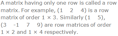 A matrix having only one row is called a row matrix. For example, (1    2    4) is a row matrix of order 1 × 3. Similarly (1    5), (3    -1    7    9) are row matrices of order 1 × 2 and 1 × 4 respectively.
