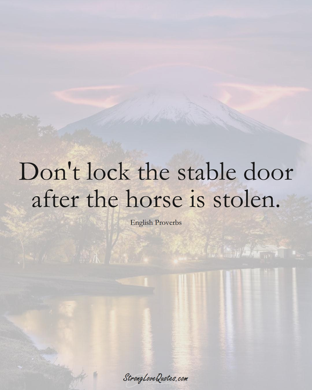 Don't lock the stable door after the horse is stolen. (English Sayings);  #EuropeanSayings