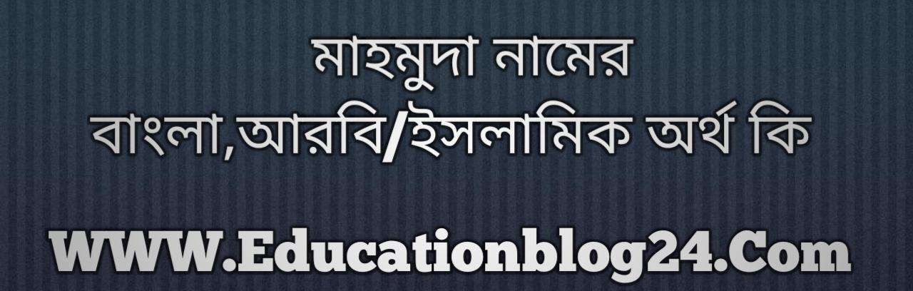Mahmuda name meaning in Bengali, মাহমুদা নামের অর্থ কি, মাহমুদা নামের বাংলা অর্থ কি, মাহমুদা নামের ইসলামিক অর্থ কি, মাহমুদা কি ইসলামিক /আরবি নাম
