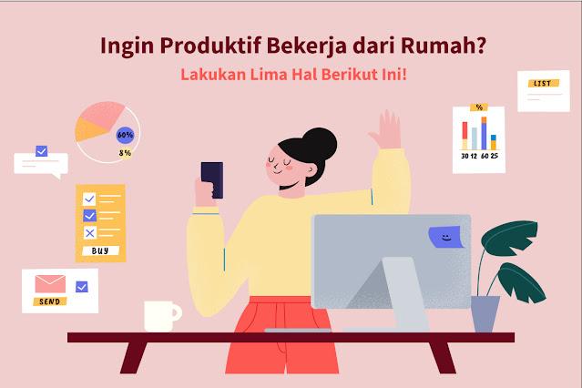 Ingin Produktif Bekerja dari Rumah? Lakukan Lima Hal Berikut Ini!