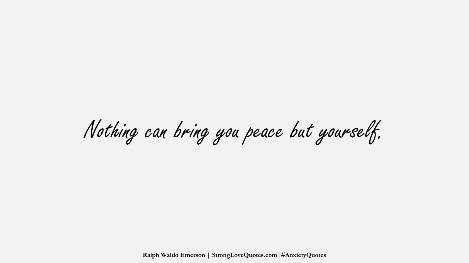 Nothing can bring you peace but yourself. (Ralph Waldo Emerson);  #AnxietyQuotes
