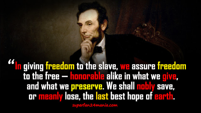"""""""In giving freedom to the slave, we assure freedom to the free — honorable alike in what we give, and what we preserve. We shall nobly save, or meanly lose, the last best hope of earth."""""""