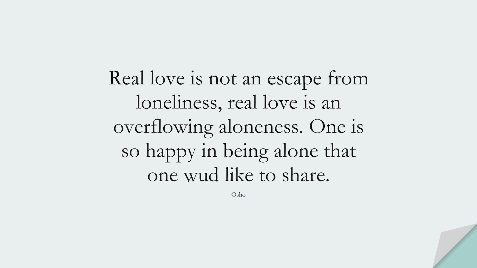 Real love is not an escape from loneliness, real love is an overflowing aloneness. One is so happy in being alone that one wud like to share. (Osho);  #LoveYourselfQuotes