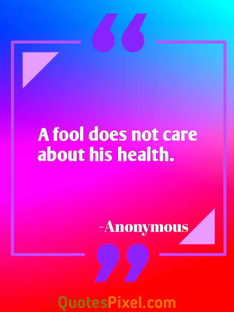 A fool does not care about his health.