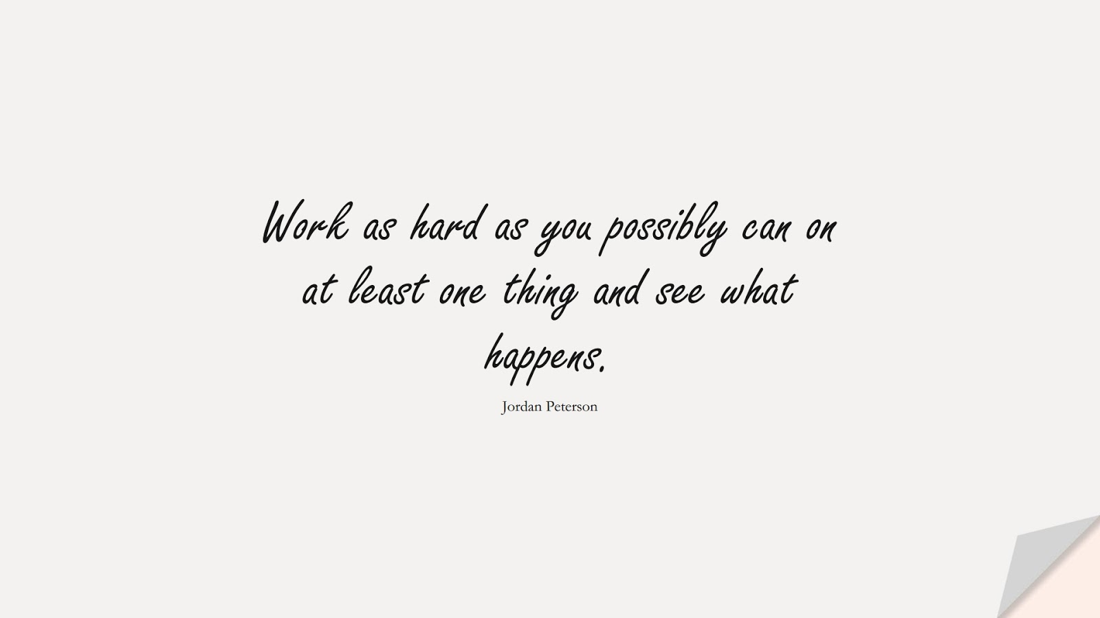 Work as hard as you possibly can on at least one thing and see what happens. (Jordan Peterson);  #BestQuotes