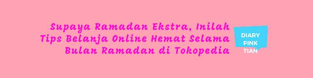 Supaya Ramadan Ekstra, Inilah Tips Belanja Online Hemat Selama Bulan Ramadan di Tokopedia