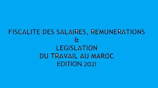FISCALITE DES SALAIRES, REMUNERATIONS & LEGISLATION DU TRAVAIL AU MAROC EDITION 2021