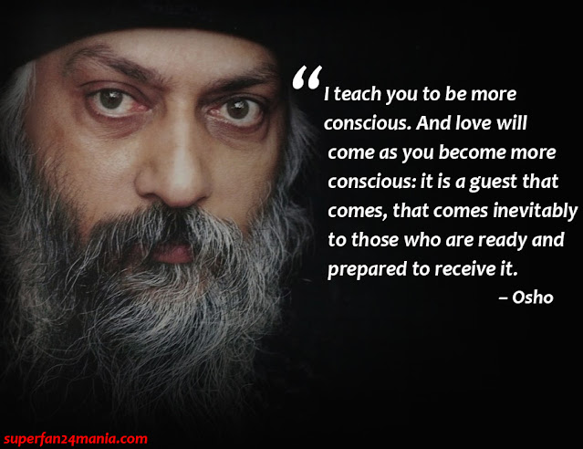 """I teach you to be more conscious. And love will come as you become more conscious: it is a guest that comes, that comes inevitably to those who are ready and prepared to receive it."""