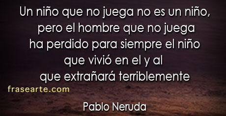 Un niño que no juega no es un niño - Pablo Neruda