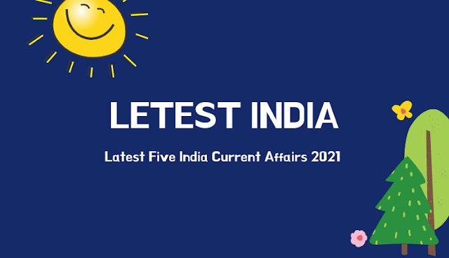 Latest Five India Current Affairs 2021