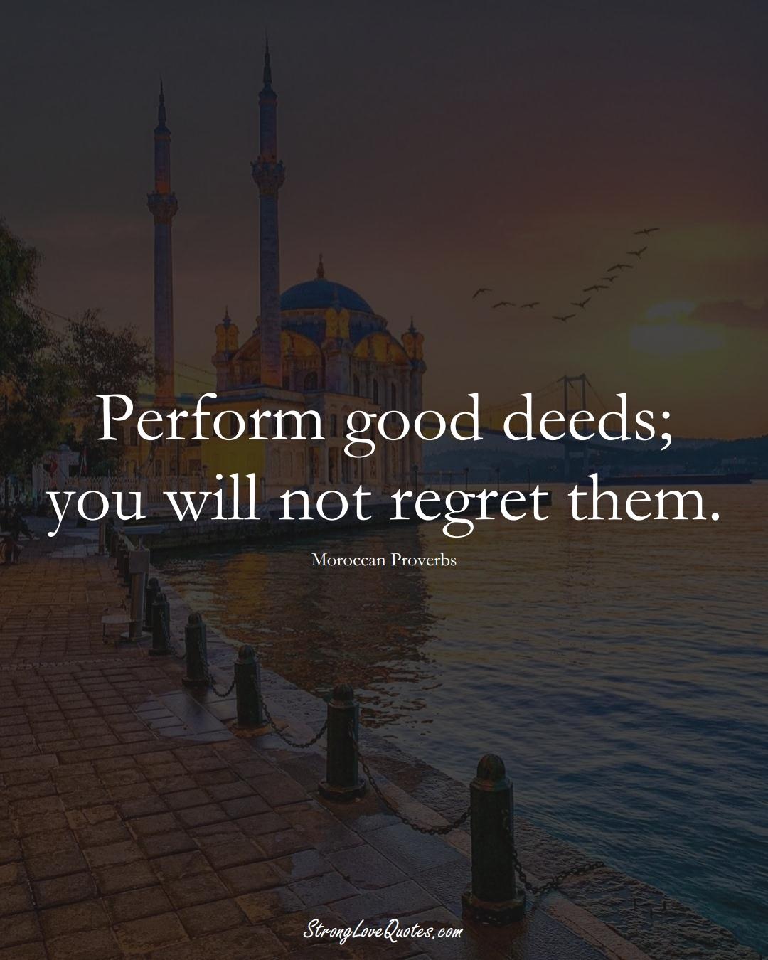 Perform good deeds; you will not regret them. (Moroccan Sayings);  #AfricanSayings