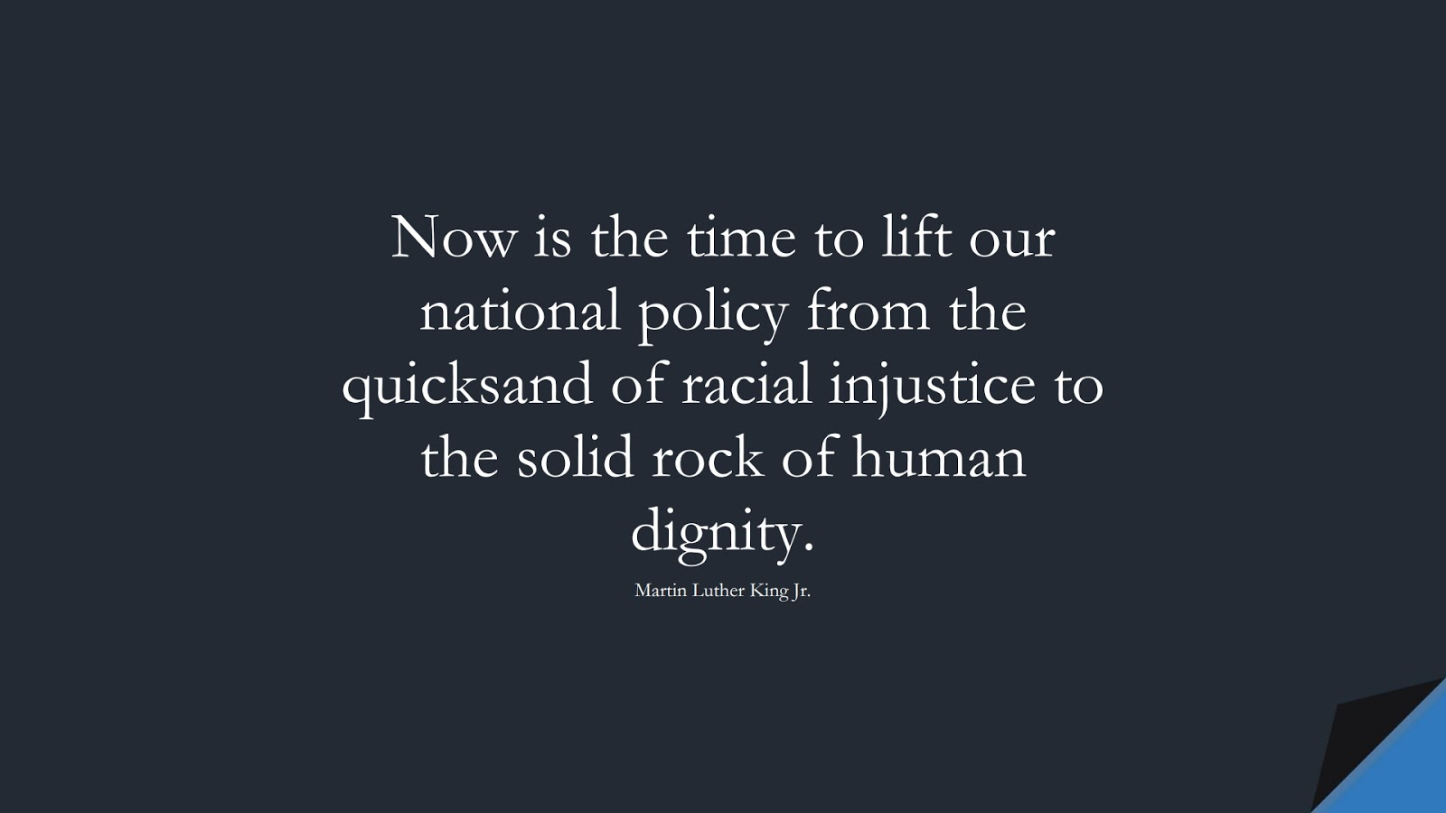 Now is the time to lift our national policy from the quicksand of racial injustice to the solid rock of human dignity. (Martin Luther King Jr.);  #MartinLutherKingJrQuotes