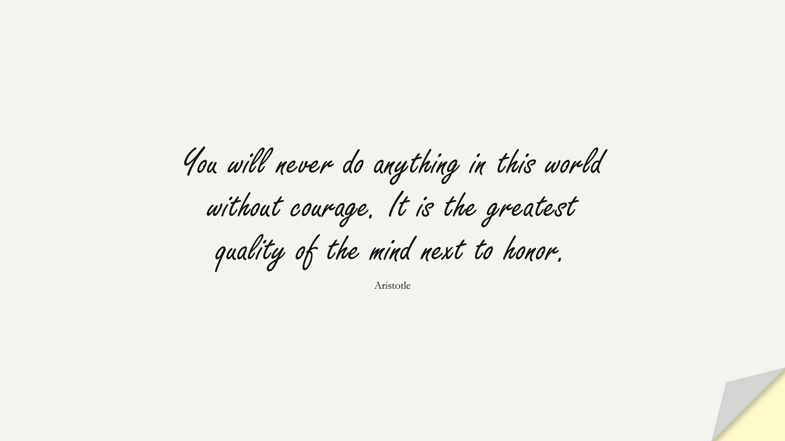 You will never do anything in this world without courage. It is the greatest quality of the mind next to honor. (Aristotle);  #NeverGiveUpQuotes