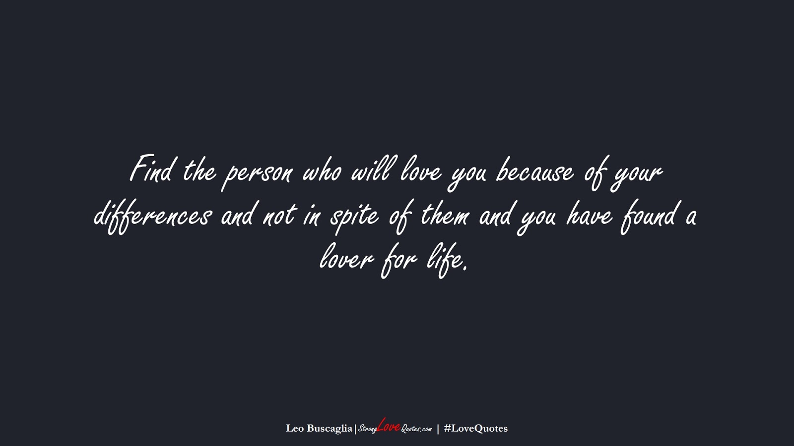 Find the person who will love you because of your differences and not in spite of them and you have found a lover for life. (Leo Buscaglia);  #LoveQuotes