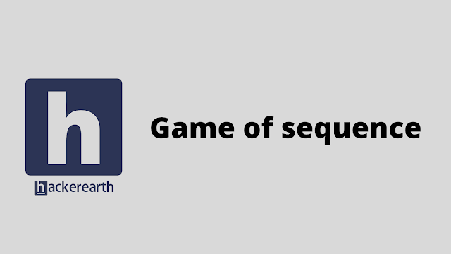 HackerEarth Game of sequence problem solution