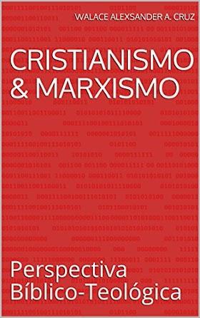 Cristianismo & Marxismo: Perspectiva bíblico-teológica - Walace Alexsander A. Cruz