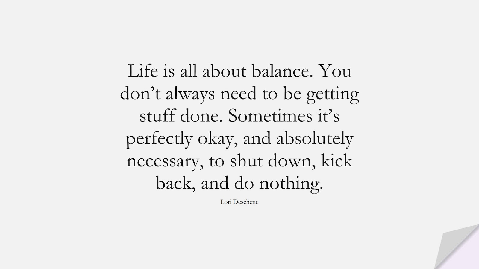 Life is all about balance. You don't always need to be getting stuff done. Sometimes it's perfectly okay, and absolutely necessary, to shut down, kick back, and do nothing. (Lori Deschene);  #InspirationalQuotes