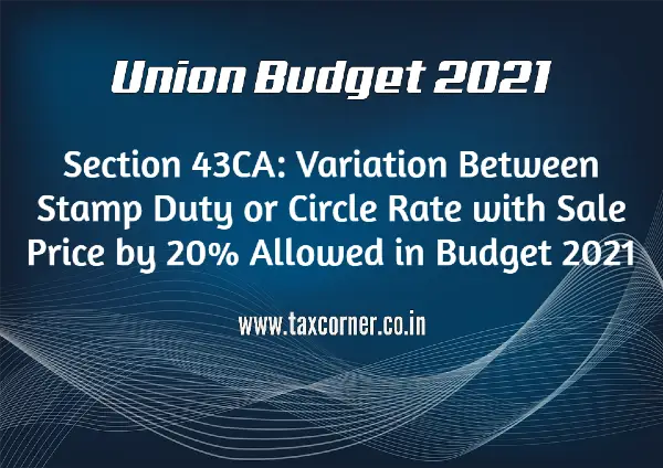 Section 43CA: Variation Between Stamp Duty or Circle Rate with Sale Price by 20% Allowed in Budget 2021