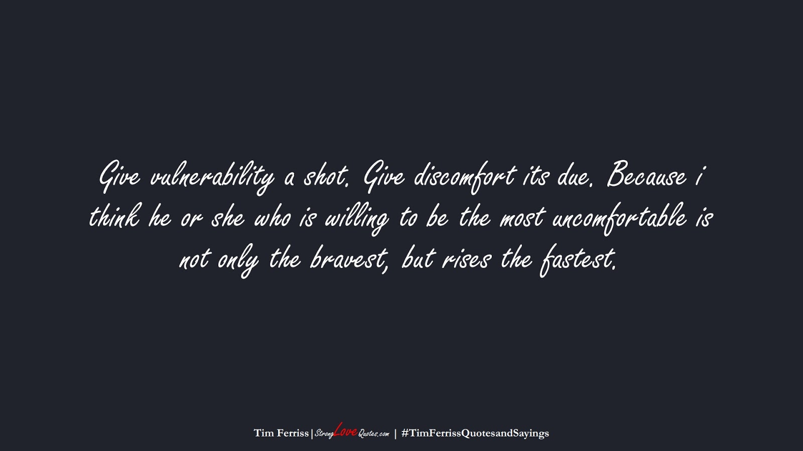Give vulnerability a shot. Give discomfort its due. Because i think he or she who is willing to be the most uncomfortable is not only the bravest, but rises the fastest. (Tim Ferriss);  #TimFerrissQuotesandSayings