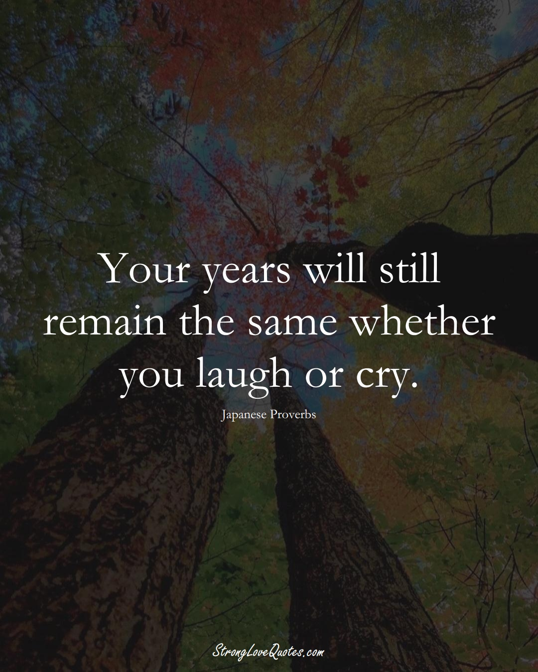 Your years will still remain the same whether you laugh or cry. (Japanese Sayings);  #AsianSayings