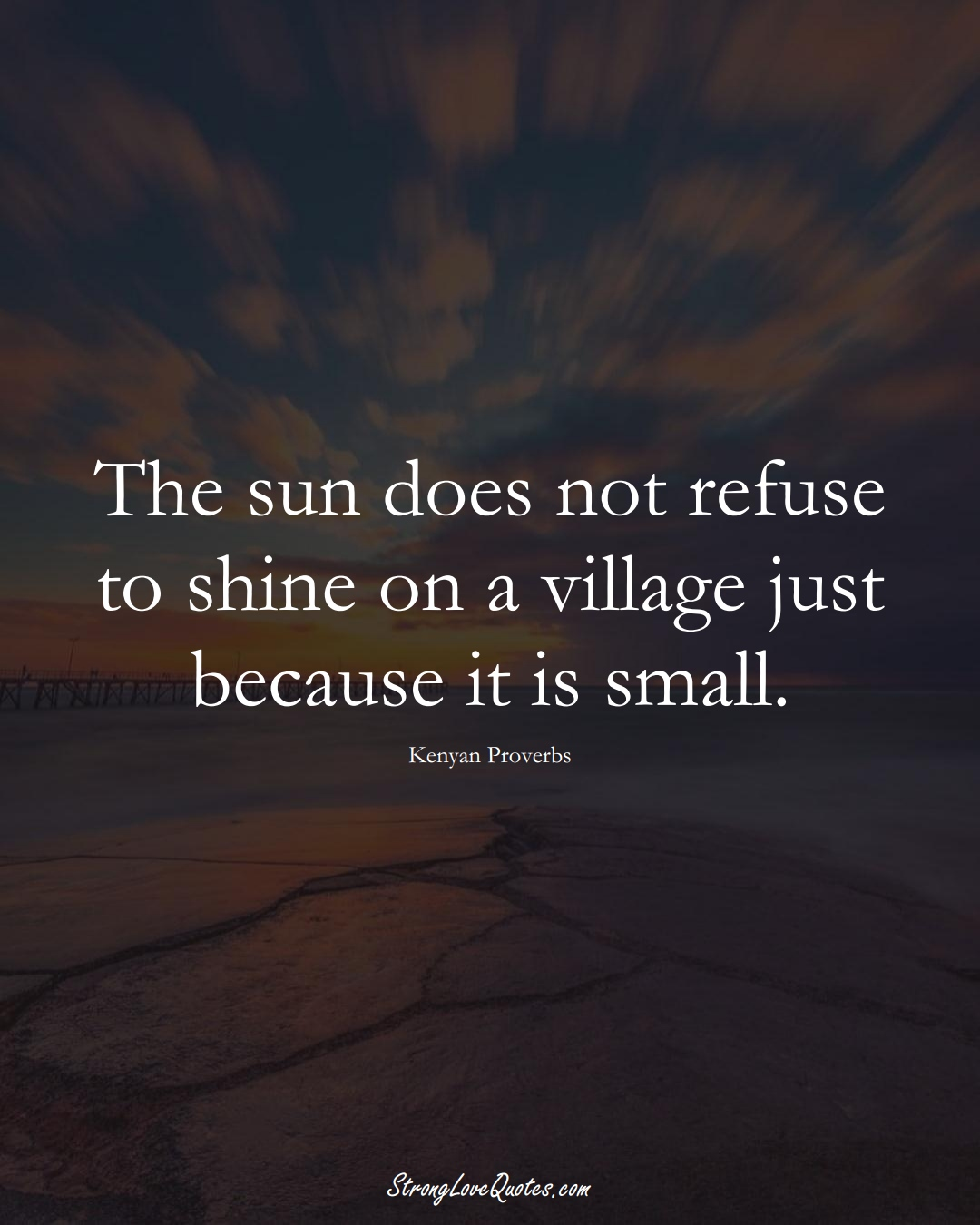 The sun does not refuse to shine on a village just because it is small. (Kenyan Sayings);  #AfricanSayings