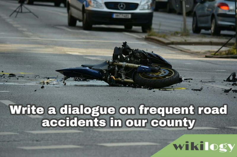 Write a dialogue on frequent road accidents in our county