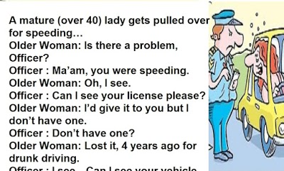 A mature (over 40) lady gets pulled over for speeding…  Older Woman: Is there a problem, Officer?  Officer : Ma'am, you were speeding.  Older Woman: Oh, I see.  Officer : Can I see your license please?  Older Woman: I'd give it to you but I don't have one.  Officer : Don't have one?  Older Woman: Lost it, 4 years ago for drunk driving.  Officer : I see…Can I see your vehicle registration papers please.  Older Woman: I can't do that.  Officer : Why not?  Older Woman: I stole this car.  Officer : Stole it?  Older Woman: Yes, and I killed and hacked up the owner.  Officer : You what?    Older Woman: His body parts are in plastic bags in the trunk if you want to see. The Officer looks at the woman and slowly backs away to his car and calls for back up. Within minutes 5 police cars circle the car. A senior officer slowly approaches the car, clasping his half drawn gun.  Officer 2: Ma'am, could you step out of your vehicle please! The woman steps out of her vehicle.  Older woman: Is there a problem sir?  Officer2: One of my officers told me that you have stolen this car and murdered the owner. Older Woman: Murdered the owner?  Officer2: Yes, could you please open the trunk of your car, please. The woman opens the trunk, revealing nothing but an empty trunk.  Officer2: Is this your car, ma'am?  Older Woman: Yes, here are the registration papers. The officer is quite stunned.  Officer2: One of my officers claims that you do not have a driving license. The woman digs into her handbag and pulls out a clutch purse and hands it to the officer. The officer examines the license. He looks quite puzzled.     Officer2 : Thank you ma'am, one of my officers told me you didn't have a license, that you stole this car, and that you murdered and hacked up the owner.  Older Woman: Bet the liar told you I was speeding, too.