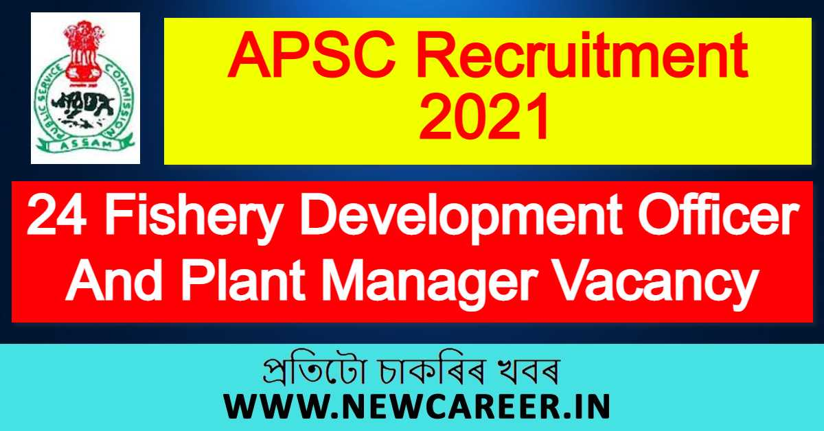 APSC Recruitment 2021 : Apply For 24 Fishery Development Officer And Plant Manager Vacancy