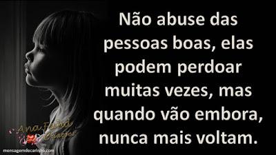 Não abuse das pessoas boas, elas podem perdoar muitas vezes, mas quando vão embora, nunca mais voltam.