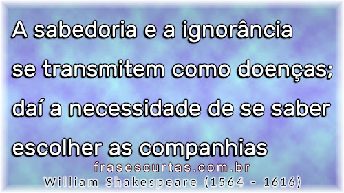 A sabedoria e a ignorância se transmitem como doenças; daí a necessidade de se saber escolher as companhias