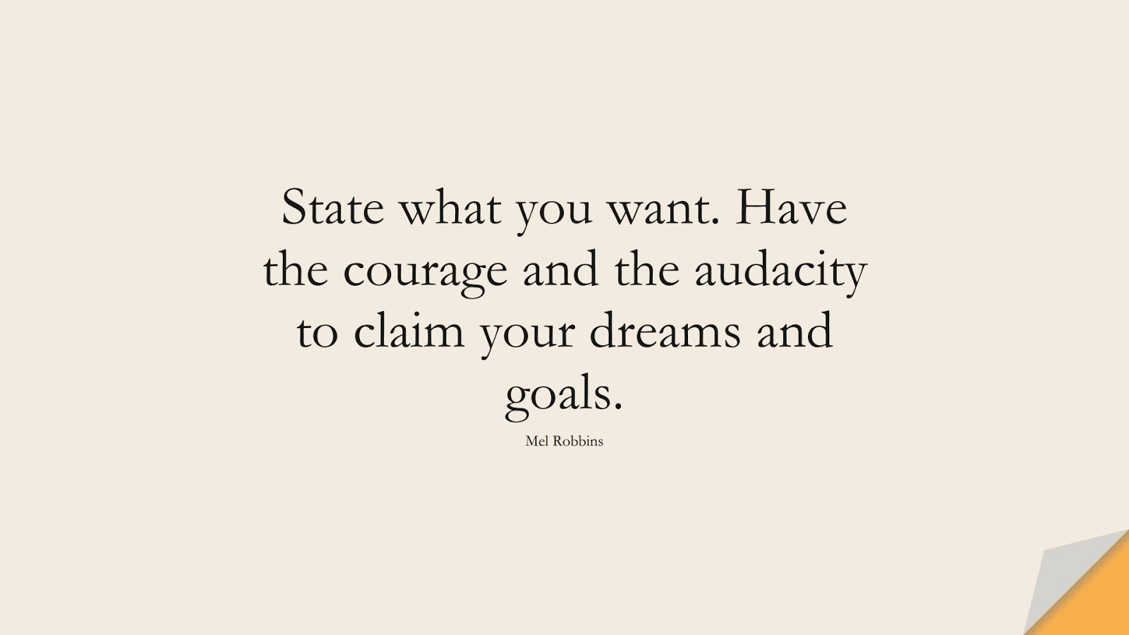 State what you want. Have the courage and the audacity to claim your dreams and goals. (Mel Robbins);  #EncouragingQuotes