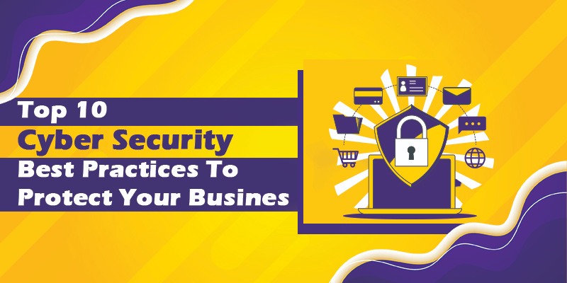 Top 10 Cyber Security Best Practices To Protect Your Business