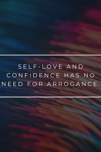 Self-love isn't something that requires arrogance. Arrogance will only hinder your ability to truly love yourself and grow in life.