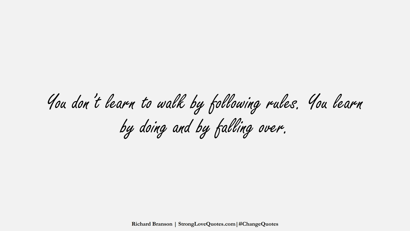You don't learn to walk by following rules. You learn by doing and by falling over. (Richard Branson);  #ChangeQuotes