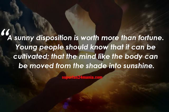 A sunny disposition is worth more than fortune. Young people should know that it can be cultivated; that the mind, like the body can be moved from the shade into sunshine.