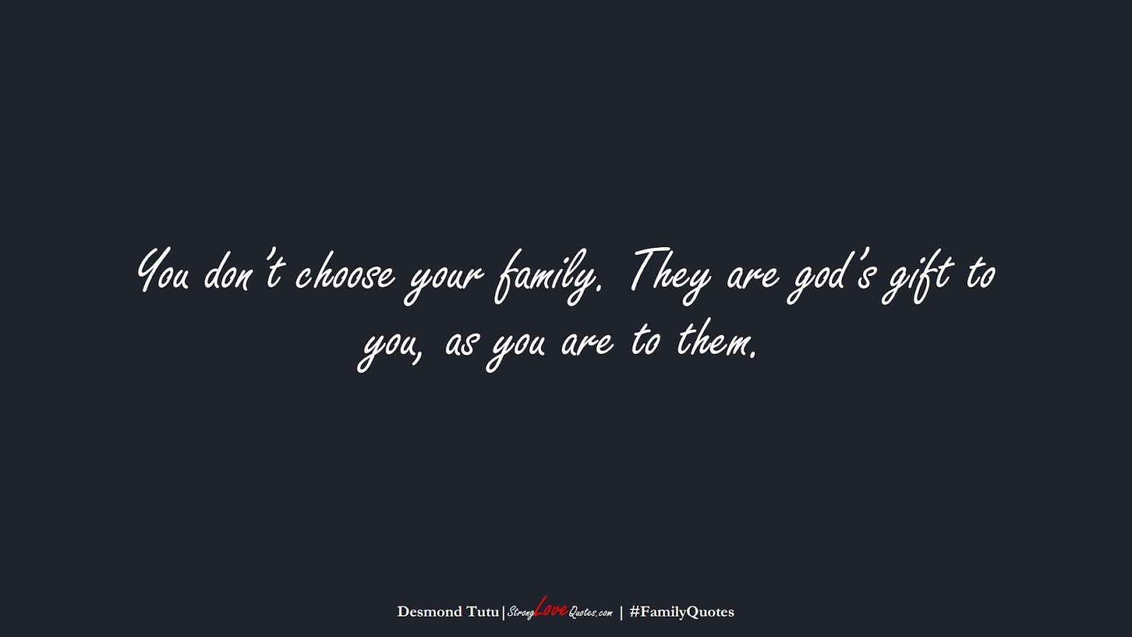 You don't choose your family. They are god's gift to you, as you are to them. (Desmond Tutu);  #FamilyQuotes