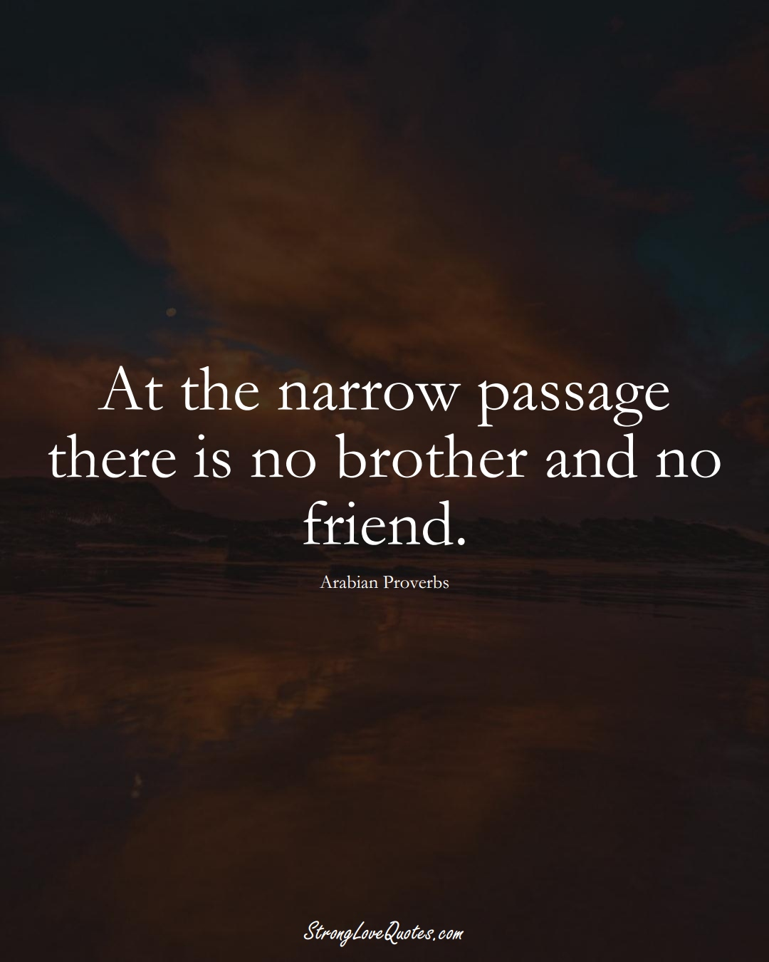 At the narrow passage there is no brother and no friend. (Arabian Sayings);  #aVarietyofCulturesSayings
