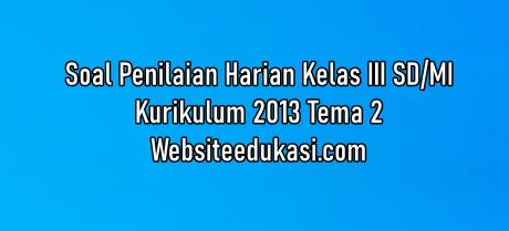 Soal Ph Kelas 3 Tema 2 K13 Tahun 2020 2021 Websiteedukasi Com